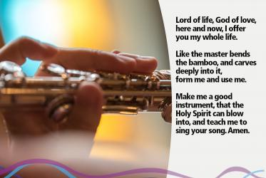 Lord of life, God of love,  here and now, I offer you my whole life.  Like the master bends the bamboo, and carves deeply into it,  form me and use me.  Make me a good instrument, that the Holy Spirit can blow into,  and teach me to sing your song. Amen