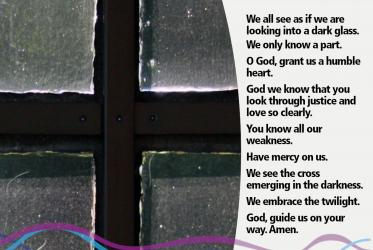 We all see as if we are looking into a dark glass. We only know a part. O God, grant us a humble heart. God we know that you look through justice and love so clearly. You know all our weakness. Have mercy on us. We see the cross emerging in the darkness. We embrace the twilight. God, guide us on your way. Amen